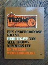 Trouw; een ondergrondse krant; heruitgave van alle Trouw-nummers uit de Tweede Wereldoorlog