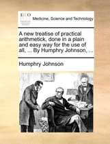A New Treatise of Practical Arithmetick, Done in a Plain and Easy Way for the Use of All, ... by Humphry Johnson,