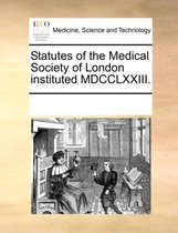 Statutes of the Medical Society of London Instituted MDCCLXXIII.