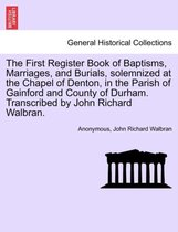 The First Register Book of Baptisms, Marriages, and Burials, Solemnized at the Chapel of Denton, in the Parish of Gainford and County of Durham. Transcribed by John Richard Walbran.