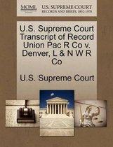 U.S. Supreme Court Transcript of Record Union Pac R Co V. Denver, L & N W R Co