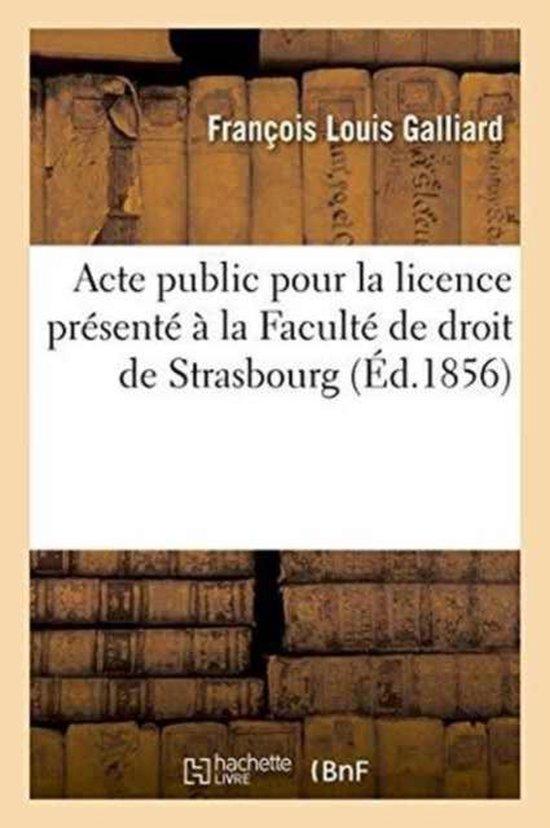 Acte public pour la licence presente a la Faculte de droit de Strasbourg, le jeudi 21 aout 1856,