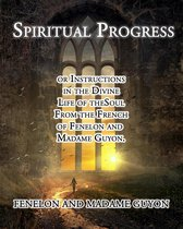 Spiritual Progress: or Instructions in the Divine Life of the Soul From the French of Fenelon and Madame Guyon