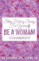 Stop Feeling Sorry for Yourself. Be a Woman!