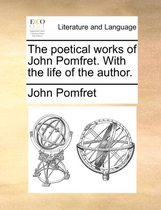 The Poetical Works of John Pomfret. with the Life of the Author.
