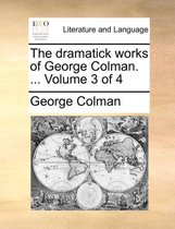 The Dramatick Works of George Colman. ... Volume 3 of 4