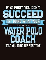 If At First You Don't Succeed Try Doing What Your Water Polo Coach Told You To Do The First Time