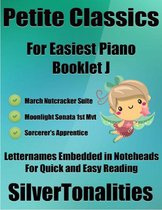 Petite Classics for Easiest Piano Booklet J – March Nutcracker Suite Moonlight Sonata 1st Mvt Sorcerer's Apprentice Letter Names Embedded In Noteheads for Quick and Easy Reading