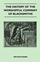 The History Of The Worshipful Company Of Blacksmiths From Early Times Until The Year 1785 - Being Selected Reproductions From The Original Books Of The Company, An Historical Introduction, And Many Notes
