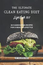 The Ultimate Clean Eating Diet Lifestyle 101: 30 Clean Eating Recipes for A Healthy Lifestyle