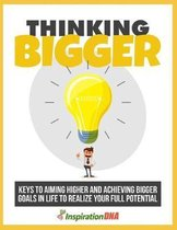 Thinking Bigger: Learn the keys to aiming higher and achieving bigger goals in life to realize your full potential !