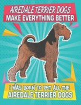Airedale Terrier Dogs Make Everything Better I Was Born To Pet All The Airedale Terrier Dogs: Composition Notebook for Dog and Puppy Lovers