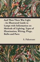 And Then There Was Light - An Illustrated Guide To Lamps With Information On Methods Of Lighting, Types Of Illumination, Wiring, Plugs, Bulbs And Parts