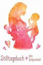 Stilltagebuch dein Stillprotokoll: Das Tagebuch f�r eine gl�ckliche Stillbeziehung zwischen Dir und Deinem Baby