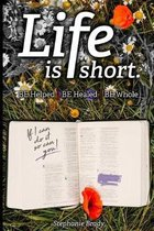 Life is Short: Be Helped - Be Healed - Be Whole