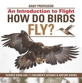 How Do Birds Fly? An Introduction to Flight - Science Book Age 7   Children's Science & Nature Books