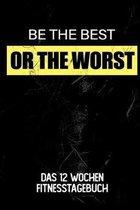 Be The Best Or The Worst: Das 12 Wochen Fitnesstagebuch - F�r Krafttraining und Ausdauer - Notiere deine Erfolge und Ziele - Tagebuch als Gesche
