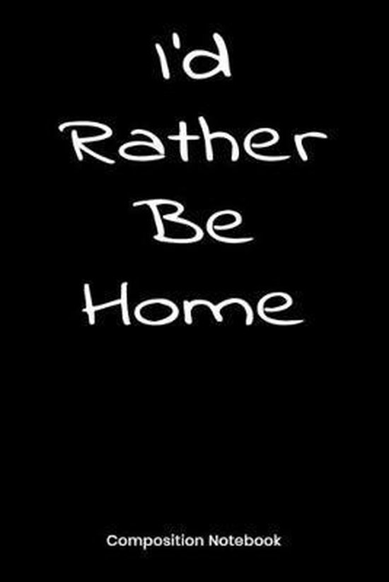 I'd Rather Be Home: Composition Notebook - Funny Novelty Gift For Men Women Teens Students