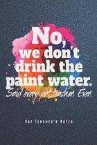 No, We Don't Drink The Paint Water - Art Teacher's Notes: Kunstlehrer Notizbuch Planer Tagebuch Schreibheft (Punktraster / Dot Grid, 120 Seiten, 15,2