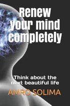 Renew your mind completely: Think about the next beautiful life