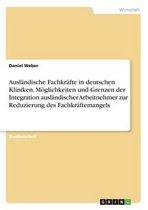 Auslandische Fachkrafte in deutschen Kliniken. Moeglichkeiten und Grenzen der Integration auslandischer Arbeitnehmer zur Reduzierung des Fachkraftemangels