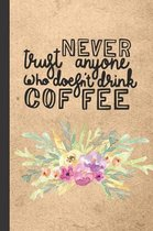 Never Trust Anyone Who Doesn't Drink Coffee: Rustic Floral Caffeine - But First Coffee - Nurses - Cup of Joe - I love Coffee - Gift Under 10 - Cold Dr
