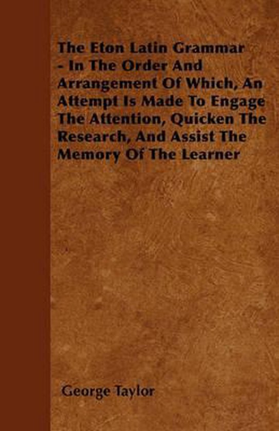 The Eton Latin Grammar - In The Order And Arrangement Of Which, An Attempt Is Made To Engage The Attention, Quicken The Research, And Assist The Memory Of The Learner