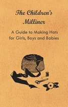 The Children's Milliner - A Guide to Making Hats for Girls, Boys and Babies