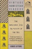 The Diseases and Ailments of the Bee - A Collection of Articles on the Diagnosis and Methods of Treatment of the Honey Bee