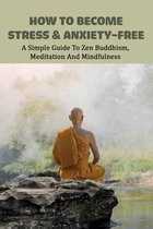 How To Become Stress & Anxiety-free: A Simple Guide To Zen Buddhism, Meditation And Mindfulness