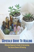 Crystals Guide To Healing: Ultimate Beginner's Guide To Harnessing The Secret Powers Of Healing