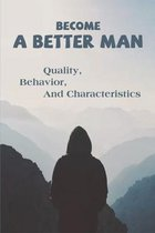 Become A Better Man: Quality, Behavior, And Characteristics: How To Become A Man Book
