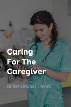 Caring For The Caregiver: Go From Surviving To Thriving