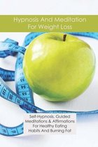 Hypnosis And Meditation For Weight Loss: Self-Hypnosis, Guided Meditations & Affirmations For Healthy Eating Habits And Burning Fat: Weight Maintenanc
