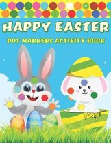 Happy Easter Dot Markers Activity Book: A Fun BIG DOTS - Dot Coloring Book for toddlers preschoolers- Do A Dot Page a day - Paint Daubers - Perfect Ea