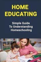 Home Educating: Simple Guide To Understanding Homeschooling