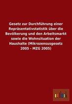 Gesetz zur Durchfuhrung einer Reprasentativstatistik uber die Bevoelkerung und den Arbeitsmarkt sowie die Wohnsituation der Haushalte (Mikrozensusgesetz 2005 - MZG 2005)