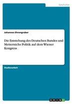 Die Entstehung des Deutschen Bundes und Metternichs Politik auf dem Wiener Kongress