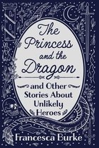 The Princess and the Dragon and Other Stories About Unlikely Heroes
