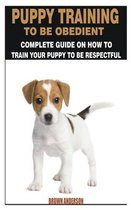 Puppy Training to Be Obedience: Complete Guide on How to Train Your Puppy to Be Respectful