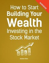 How to Start Building Your Wealth Investing in the Stock Market, Workbook Edition