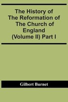 The History Of The Reformation Of The Church Of England (Volume Ii) Part I