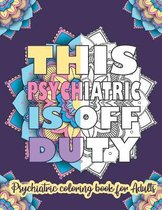 This Psychiatric Is Off Duty: Psychiatric Coloring Book For Adults