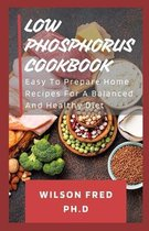 Low Phosphorus Cookbook: Easy To Prepare Home Recipes For A Balanced And Healthy Diet