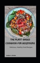 The Plant-Based Cookbook for Beginners: Delicious, Healthy Food Recipes