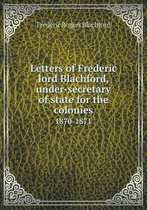 Letters of Frederic Lord Blachford, Under-Secretary of State for the Colonies 1870-1871
