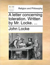 A Letter Concerning Toleration. Written by Mr. Locke. ...
