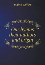 Our Hymns Their Authors and Origin