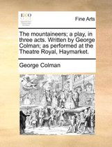 The Mountaineers; A Play, in Three Acts. Written by George Colman; As Performed at the Theatre Royal, Haymarket