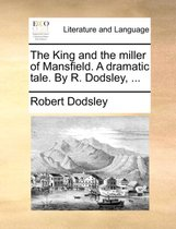 The King and the Miller of Mansfield. a Dramatic Tale. by R. Dodsley,